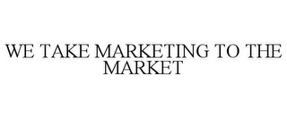 mark for WE TAKE MARKETING TO THE MARKET, trademark #78933114