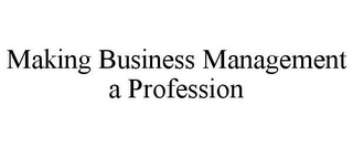 mark for MAKING BUSINESS MANAGEMENT A PROFESSION, trademark #78933273