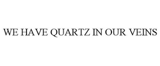 mark for WE HAVE QUARTZ IN OUR VEINS, trademark #78933828