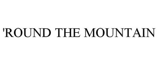 mark for 'ROUND THE MOUNTAIN, trademark #78934504