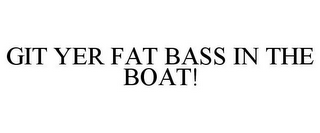 mark for GIT YER FAT BASS IN THE BOAT!, trademark #78935259