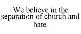 mark for WE BELIEVE IN THE SEPARATION OF CHURCH AND HATE., trademark #78937468