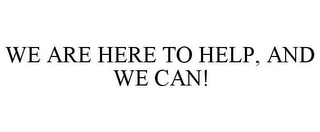 mark for WE ARE HERE TO HELP, AND WE CAN!, trademark #78938758