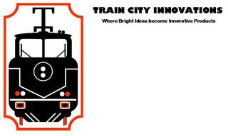 mark for TRAIN CITY INNOVATIONS WHERE BRIGHT IDEAS BECOME INNOVATIVE PRODUCTS, trademark #78940147