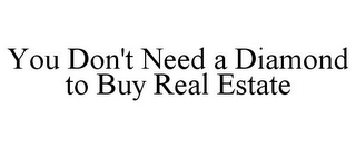 mark for YOU DON'T NEED A DIAMOND TO BUY REAL ESTATE, trademark #78944441