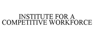 mark for INSTITUTE FOR A COMPETITIVE WORKFORCE, trademark #78944987