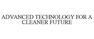mark for ADVANCED TECHNOLOGY FOR A CLEANER FUTURE, trademark #78952380