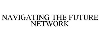 mark for NAVIGATING THE FUTURE NETWORK, trademark #78958706