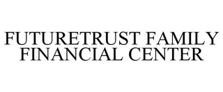 mark for FUTURETRUST FAMILY FINANCIAL CENTER, trademark #78959823