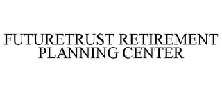 mark for FUTURETRUST RETIREMENT PLANNING CENTER, trademark #78959858