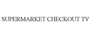 mark for SUPERMARKET CHECKOUT TV, trademark #78961051