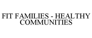 mark for FIT FAMILIES - HEALTHY COMMUNITIES, trademark #78961471