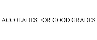 mark for ACCOLADES FOR GOOD GRADES, trademark #78964225