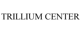 mark for TRILLIUM CENTER, trademark #78966895