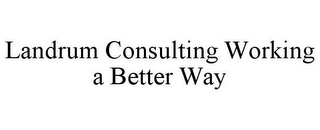 mark for LANDRUM CONSULTING WORKING A BETTER WAY, trademark #78974837