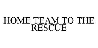 mark for HOME TEAM TO THE RESCUE, trademark #78976749