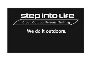 mark for STEP INTO LIFE GROUP OUTDOOR PERSONAL TRAINING WE DO IT OUTDOORS., trademark #79096156
