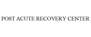 mark for POST ACUTE RECOVERY CENTER, trademark #85000348