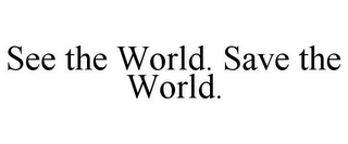 mark for SEE THE WORLD. SAVE THE WORLD., trademark #85001050