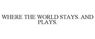 mark for WHERE THE WORLD STAYS. AND PLAYS., trademark #85004004