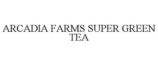 mark for ARCADIA FARMS SUPER GREEN TEA, trademark #85007922