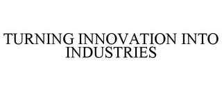 mark for TURNING INNOVATION INTO INDUSTRIES, trademark #85009985