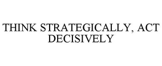 mark for THINK STRATEGICALLY, ACT DECISIVELY, trademark #85012649
