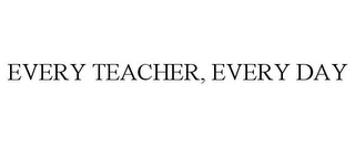 mark for EVERY TEACHER, EVERY DAY, trademark #85012719