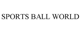 mark for SPORTS BALL WORLD, trademark #85020844