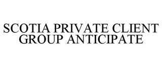 mark for SCOTIA PRIVATE CLIENT GROUP ANTICIPATE, trademark #85024574