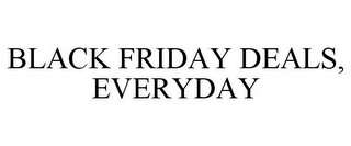 mark for BLACK FRIDAY DEALS, EVERYDAY, trademark #85027163