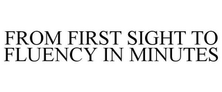 mark for FROM FIRST SIGHT TO FLUENCY IN MINUTES, trademark #85030845