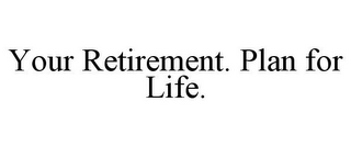 mark for YOUR RETIREMENT. PLAN FOR LIFE., trademark #85031404
