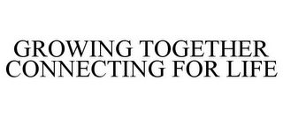 mark for GROWING TOGETHER CONNECTING FOR LIFE, trademark #85034281
