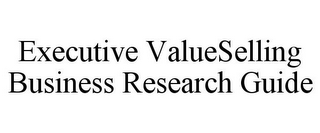 mark for EXECUTIVE VALUESELLING BUSINESS RESEARCH GUIDE, trademark #85038048