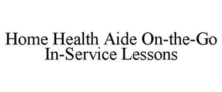 mark for HOME HEALTH AIDE ON-THE-GO IN-SERVICE LESSONS, trademark #85044712