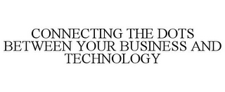 mark for CONNECTING THE DOTS BETWEEN YOUR BUSINESS AND TECHNOLOGY, trademark #85047228