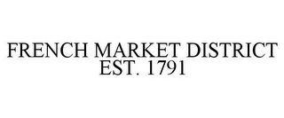mark for FRENCH MARKET DISTRICT EST. 1791, trademark #85047287
