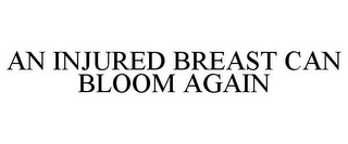 mark for AN INJURED BREAST CAN BLOOM AGAIN, trademark #85048685