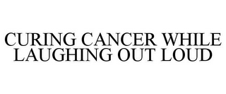 mark for CURING CANCER WHILE LAUGHING OUT LOUD, trademark #85053047