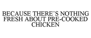 mark for BECAUSE THERE'S NOTHING FRESH ABOUT PRE-COOKED CHICKEN, trademark #85054235