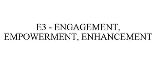 mark for E3 - ENGAGEMENT, EMPOWERMENT, ENHANCEMENT, trademark #85055156