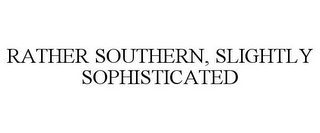 mark for RATHER SOUTHERN, SLIGHTLY SOPHISTICATED, trademark #85056245