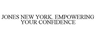mark for JONES NEW YORK. EMPOWERING YOUR CONFIDENCE, trademark #85058367