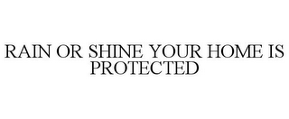 mark for RAIN OR SHINE YOUR HOME IS PROTECTED, trademark #85058556
