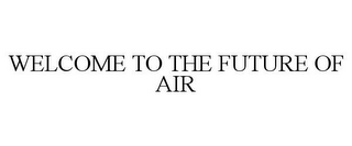 mark for WELCOME TO THE FUTURE OF AIR, trademark #85060028