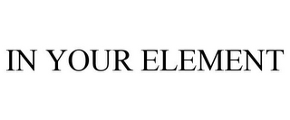 mark for IN YOUR ELEMENT, trademark #85062653