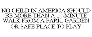 mark for NO CHILD IN AMERICA SHOULD BE MORE THAN A 10-MINUTE WALK FROM A PARK, GARDEN OR SAFE PLACE TO PLAY, trademark #85065929
