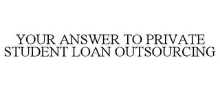 mark for YOUR ANSWER TO PRIVATE STUDENT LOAN OUTSOURCING, trademark #85066218