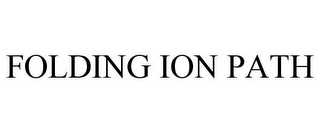 mark for FOLDING ION PATH, trademark #85066360